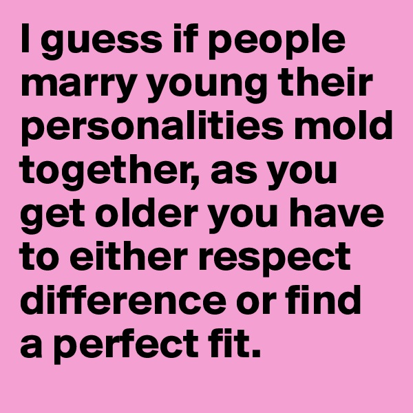I guess if people marry young their personalities mold together, as you get older you have to either respect difference or find a perfect fit.