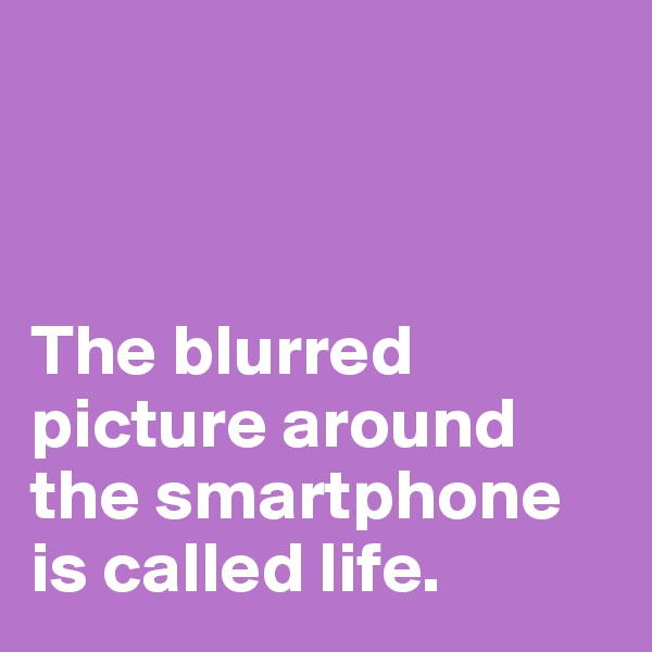 The blurred picture around the smartphone is called life.