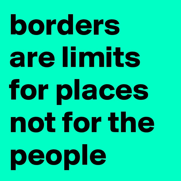 borders are limits for places not for the people