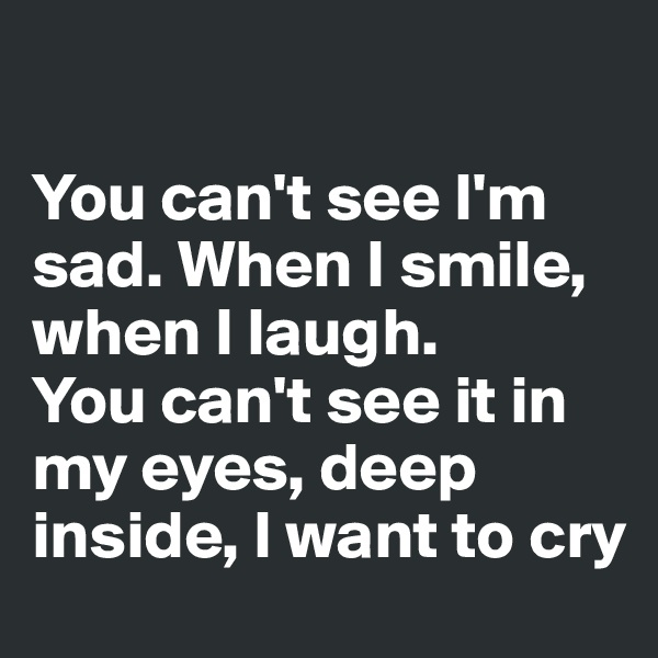 You can't see I'm sad. When I smile, when I laugh.  You can't see it in my eyes, deep inside, I want to cry