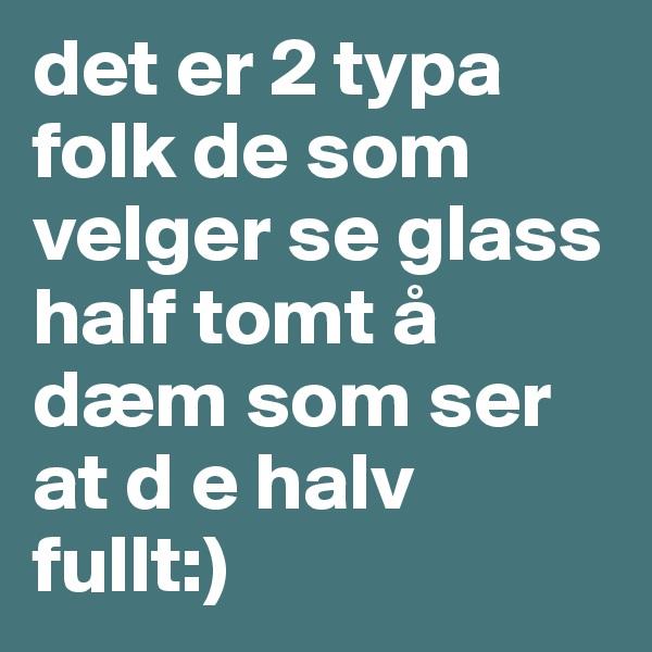 det er 2 typa folk de som velger se glass half tomt å dæm som ser at d e halv fullt:)