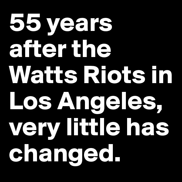 55 years after the Watts Riots in Los Angeles, very little has changed.