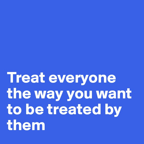 Treat everyone the way you want to be treated by them