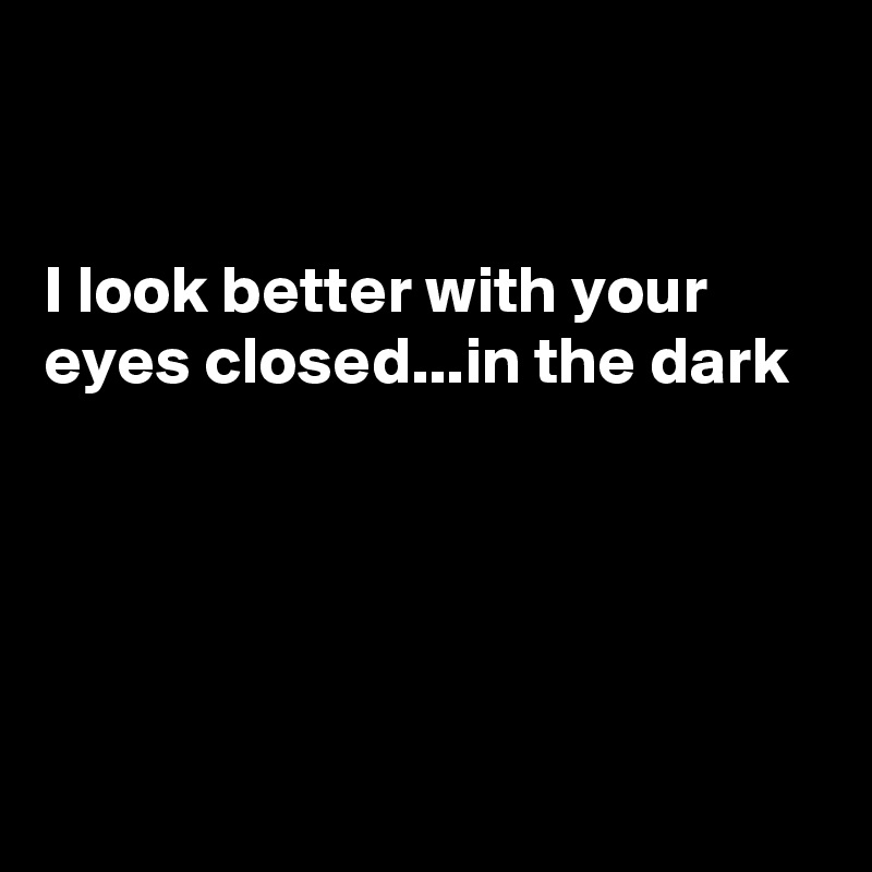 I look better with your eyes closed...in the dark