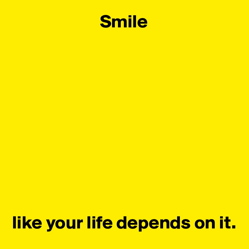 Smile           like your life depends on it.