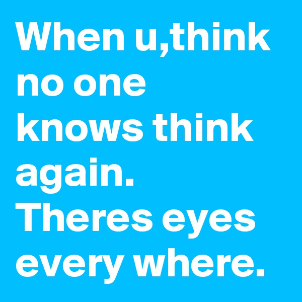 When u,think no one knows think again. Theres eyes every where.