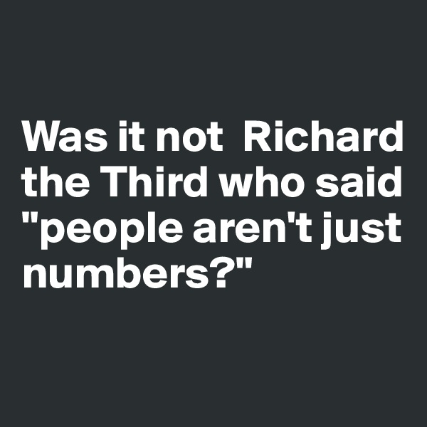 """Was it not  Richard the Third who said """"people aren't just numbers?"""""""