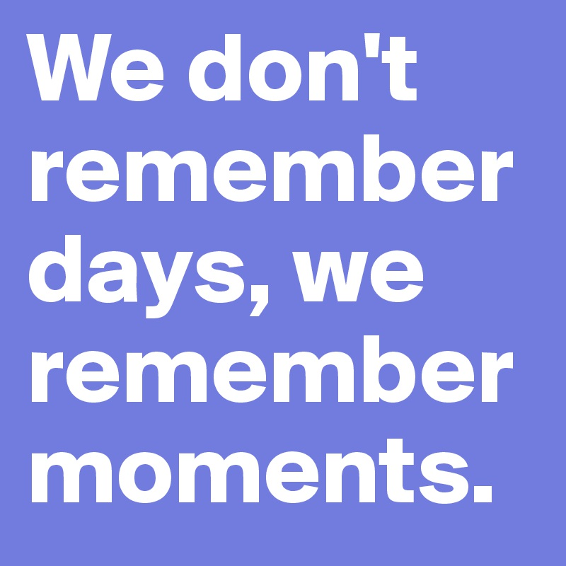 We don't rememberdays, we remember moments.