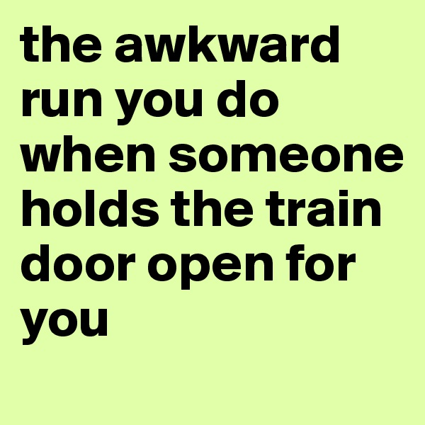 the awkward run you do when someone holds the train door open for you