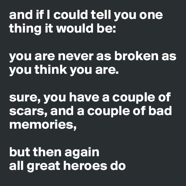 and if I could tell you one thing it would be:   you are never as broken as you think you are.   sure, you have a couple of scars, and a couple of bad memories,   but then again all great heroes do