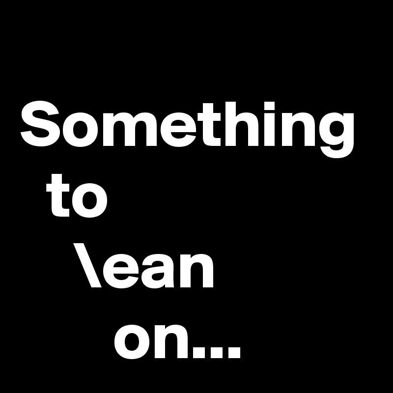 Something   to     \ean        on...