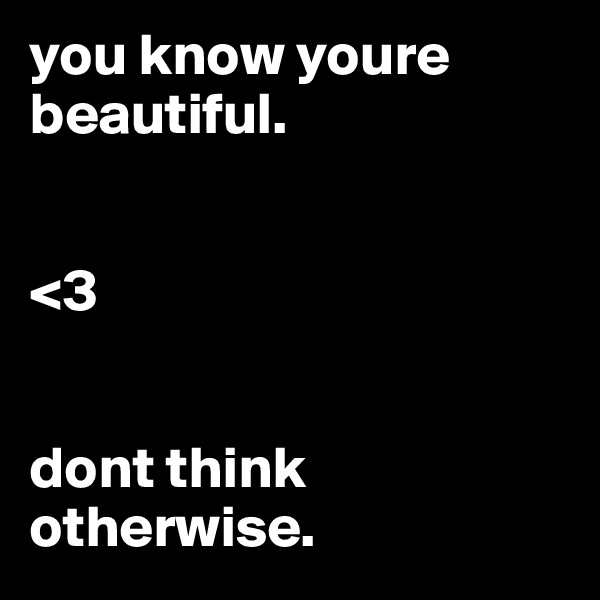 you know youre beautiful.    <3   dont think otherwise.