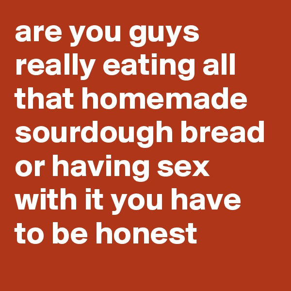 are you guys really eating all that homemade sourdough bread or having sex with it you have to be honest