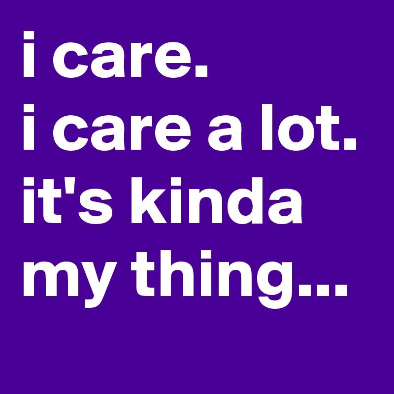 i care. i care a lot. it's kinda my thing...