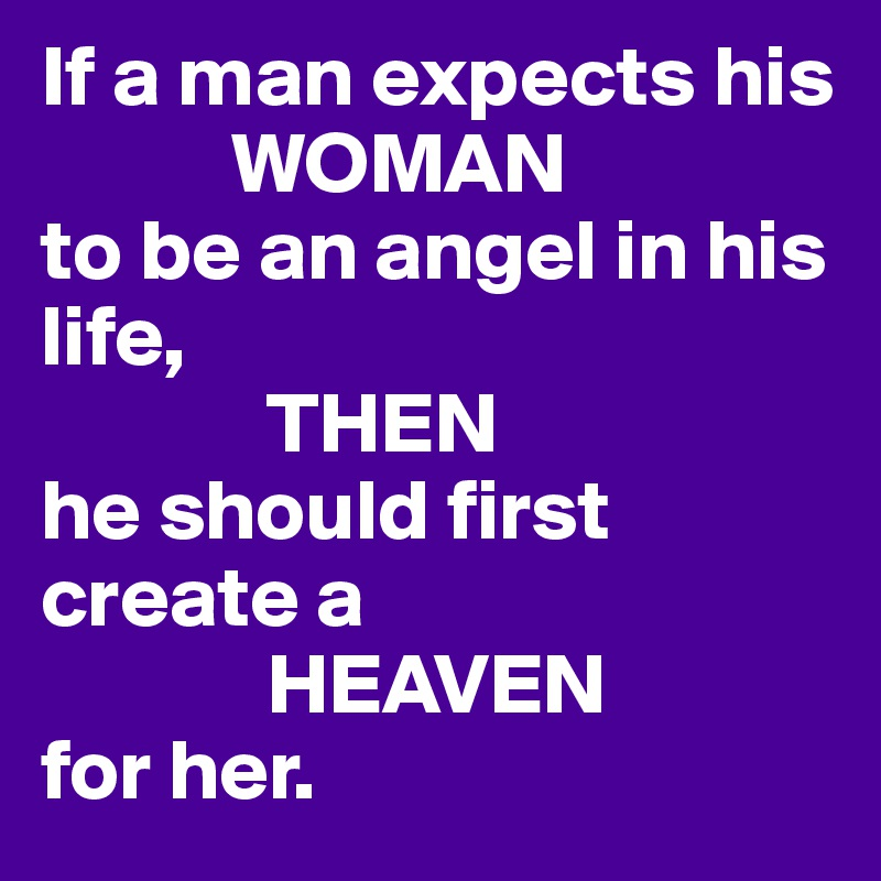 If a man expects his             WOMAN to be an angel in his life,              THEN he should first create a              HEAVEN  for her.