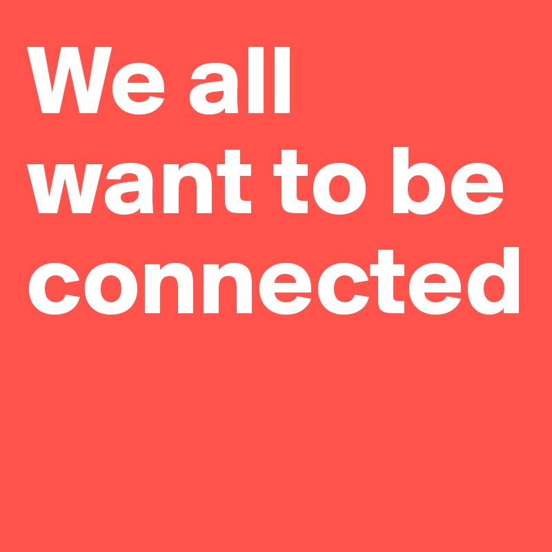 We all want to be connected