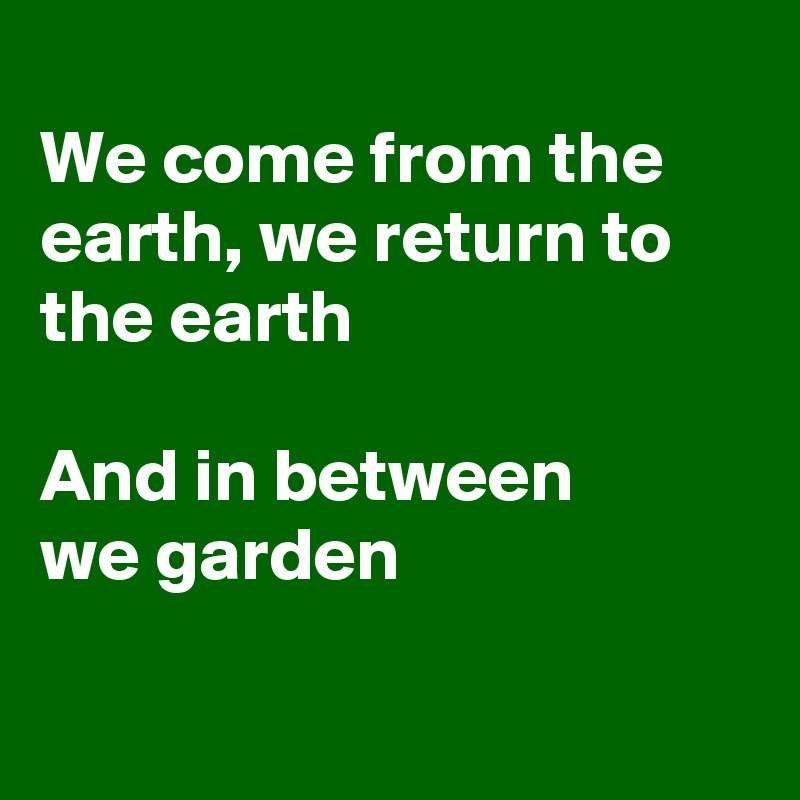 We come from the earth, we return to the earth  And in between  we garden