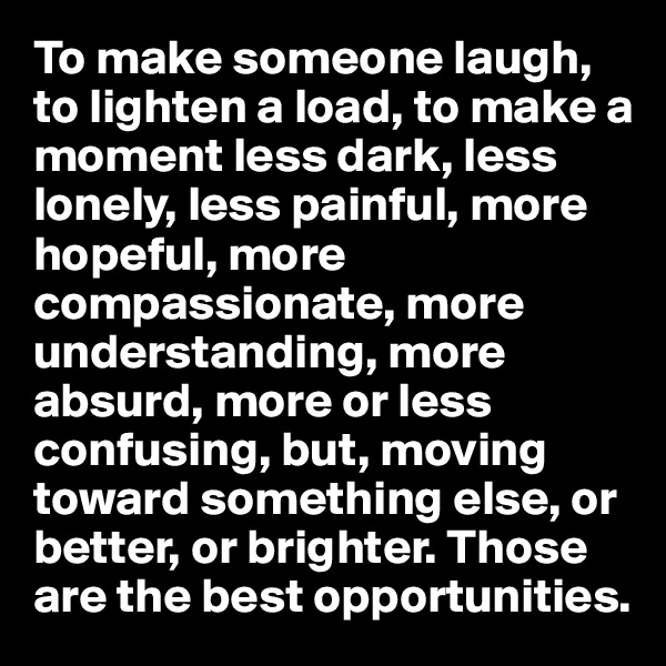 To make someone laugh, to lighten a load, to make a moment less dark, less lonely, less painful, more hopeful, more compassionate, more understanding, more absurd, more or less confusing, but, moving toward something else, or better, or brighter. Those are the best opportunities.