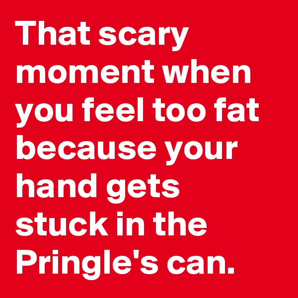 That scary moment when you feel too fat because your hand gets stuck in the Pringle's can.