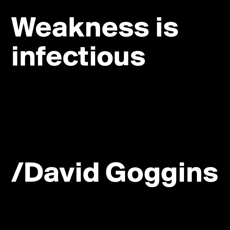 Weakness is infectious    /David Goggins