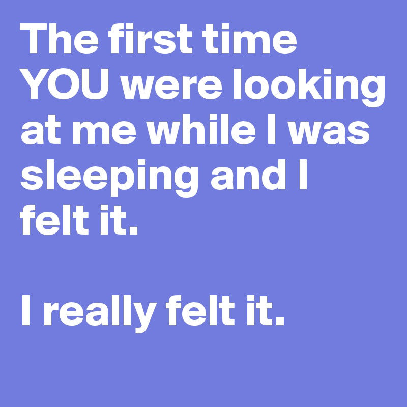 The first time YOU were looking at me while I was sleeping and I felt it.   I really felt it.