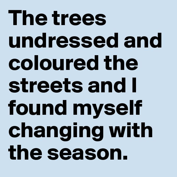 The trees undressed and coloured the streets and I found myself changing with the season.