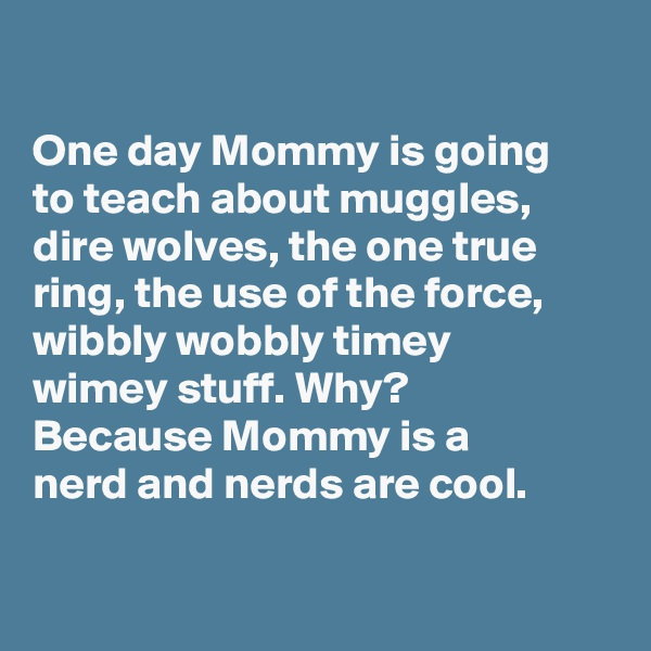 One day Mommy is going      to teach about muggles,     dire wolves, the one true   ring, the use of the force,   wibbly wobbly timey            wimey stuff. Why?               Because Mommy is a        nerd and nerds are cool.