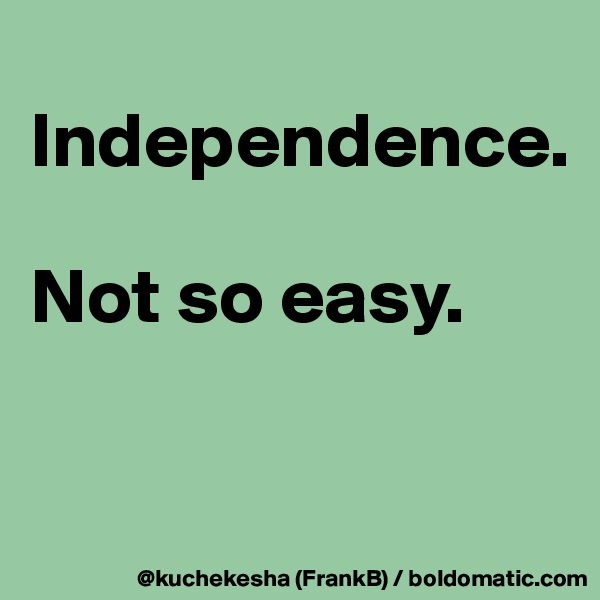 Independence.  Not so easy.