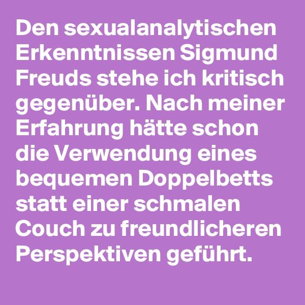Den sexualanalytischen Erkenntnissen Sigmund Freuds stehe ich kritisch gegenüber. Nach meiner Erfahrung hätte schon die Verwendung eines bequemen Doppelbetts statt einer schmalen Couch zu freundlicheren Perspektiven geführt.