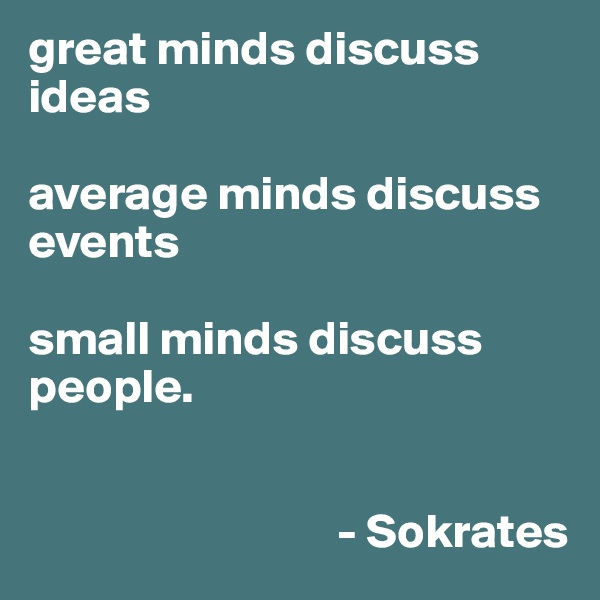 great minds discuss ideas  average minds discuss events  small minds discuss people.                                    - Sokrates