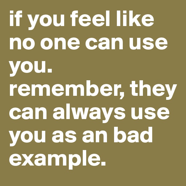 if you feel like no one can use you. remember, they can always use you as an bad example.