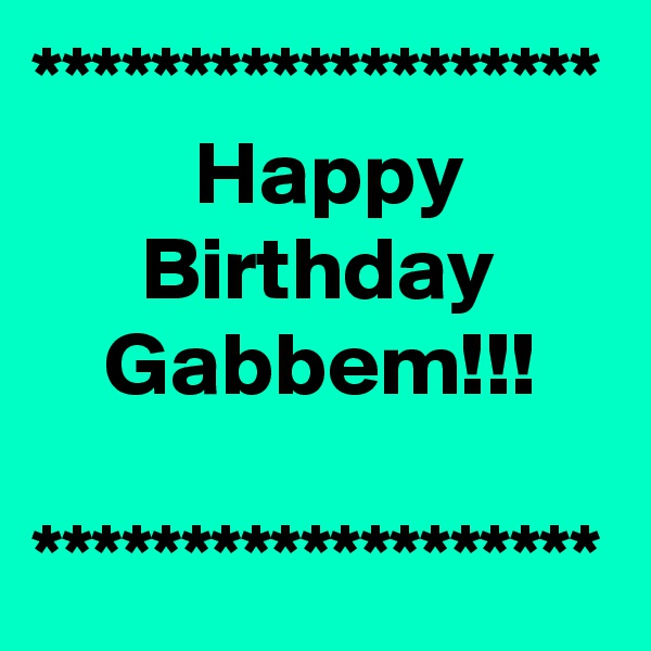 *******************          Happy       Birthday     Gabbem!!!  *******************