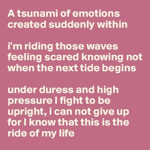A tsunami of emotions  created suddenly within  i'm riding those waves feeling scared knowing not when the next tide begins  under duress and high pressure I fight to be upright, i can not give up for I know that this is the ride of my life