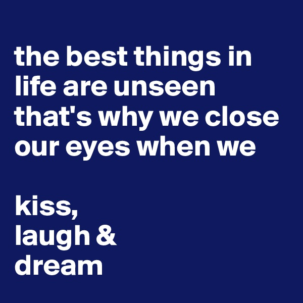 the best things in life are unseen that's why we close our eyes when we  kiss, laugh & dream