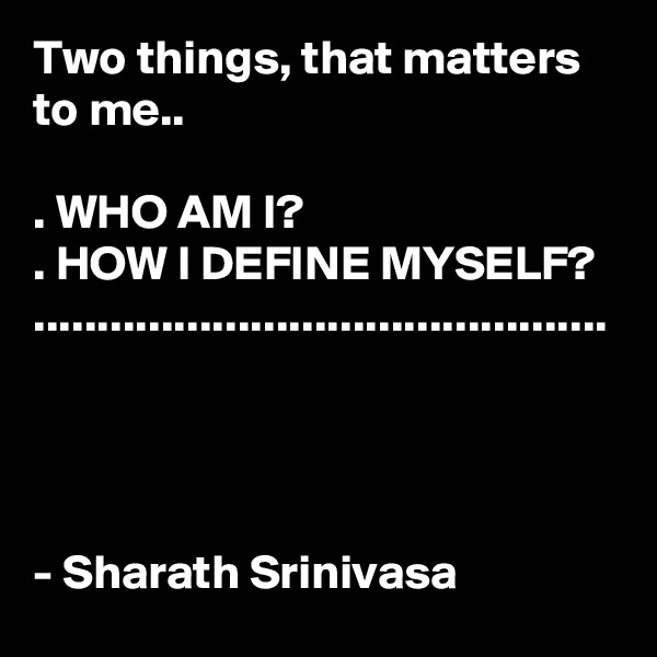 Two things, that matters to me..  . WHO AM I? . HOW I DEFINE MYSELF? .............................................     - Sharath Srinivasa