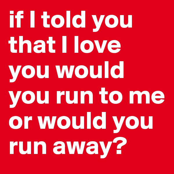 if I told you that I love you would you run to me or would you run away?