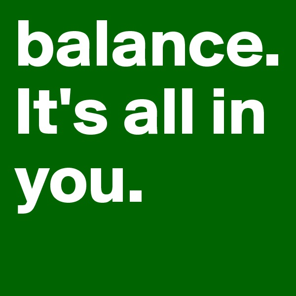 balance.  It's all in you.