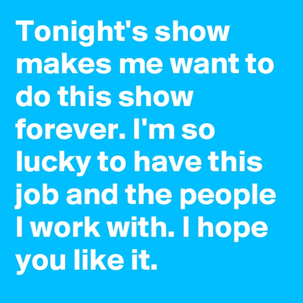 Tonight's show makes me want to do this show forever. I'm so lucky to have this job and the people I work with. I hope you like it.