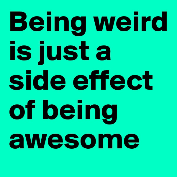 Being weird is just a side effect of being awesome