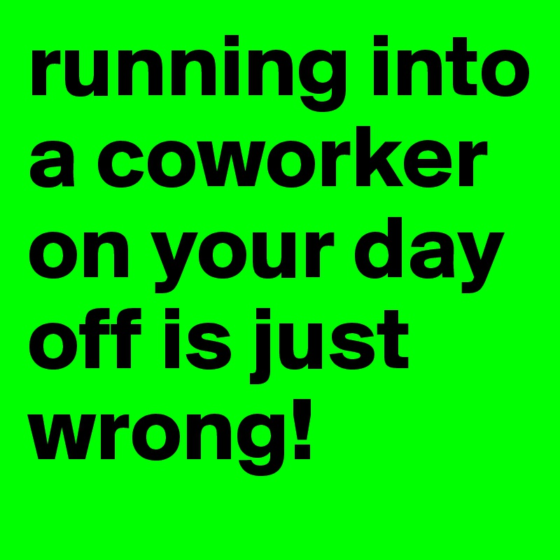 running into a coworker on your day off is just wrong!