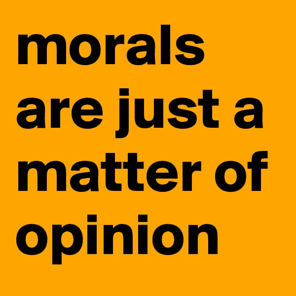 morals are just a matter of opinion