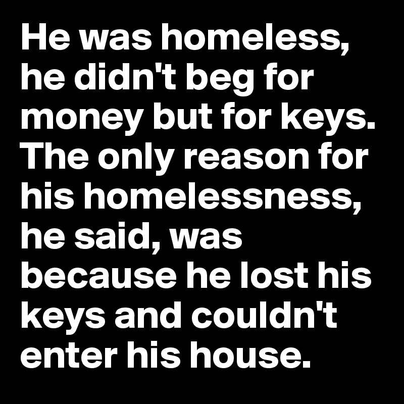 He was homeless, he didn't beg for money but for keys. The only reason for his homelessness, he said, was because he lost his keys and couldn't enter his house.