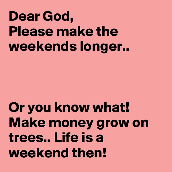 Dear God, Please make the weekends longer..    Or you know what! Make money grow on trees.. Life is a weekend then!