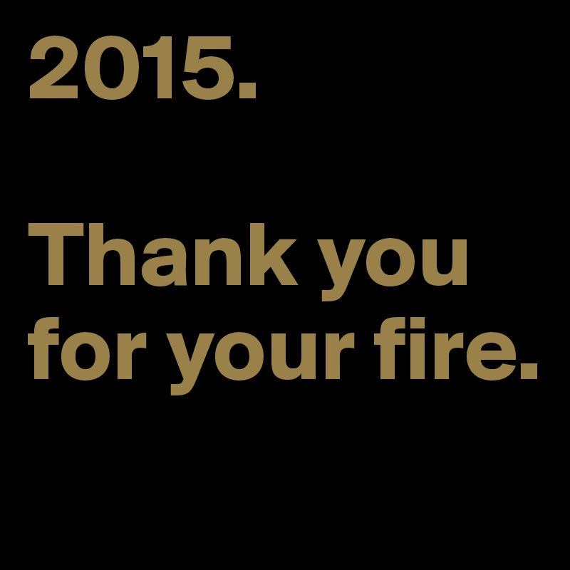 2015.   Thank you for your fire.