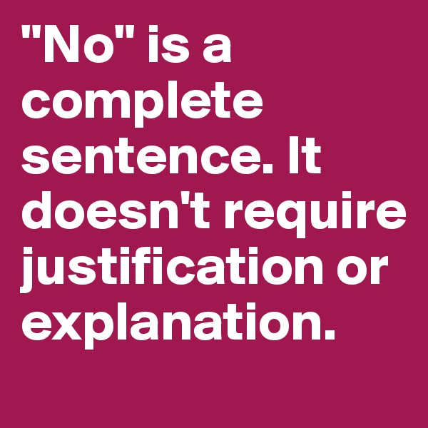 """""""No"""" is a complete sentence. It doesn't require justification or explanation."""