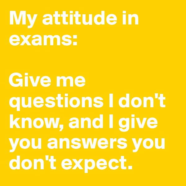 My attitude in exams:   Give me questions I don't know, and I give you answers you don't expect.