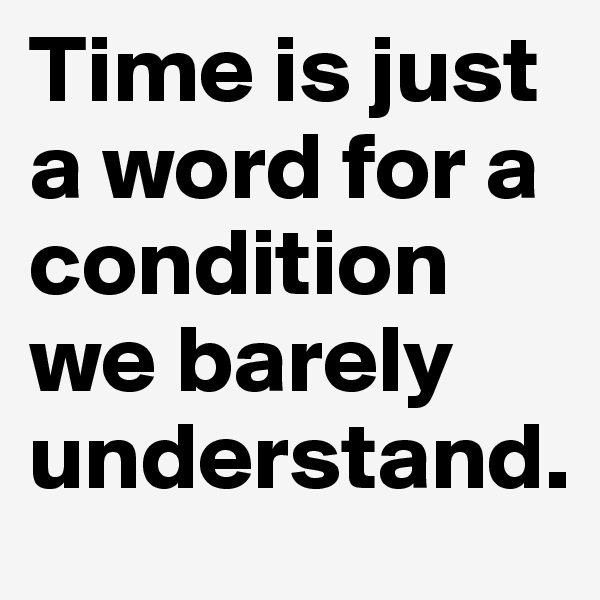 Time is just a word for a condition we barely understand.