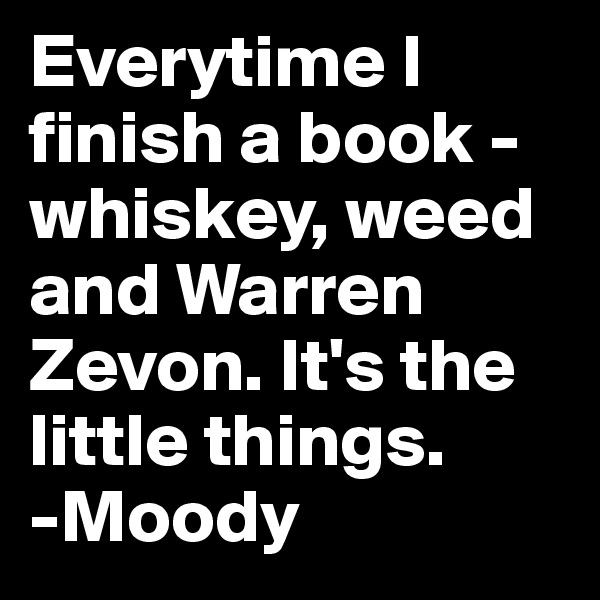Everytime I finish a book - whiskey, weed and Warren Zevon. It's the little things. -Moody
