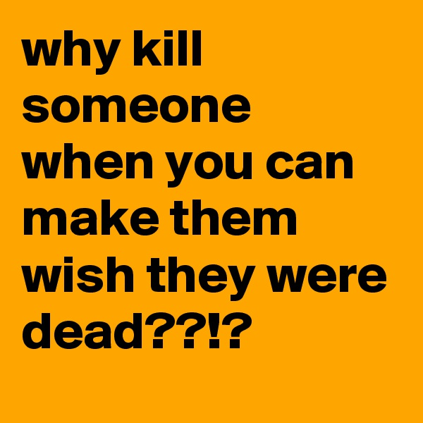 why kill someone when you can make them wish they were dead??!?