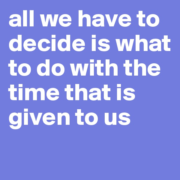 all we have to decide is what to do with the time that is given to us